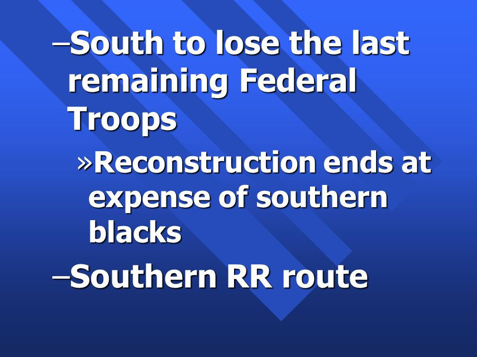 –South to lose the last remaining Federal Troops »Reconstruction ends at expense of southern blacks –Southern RR route
