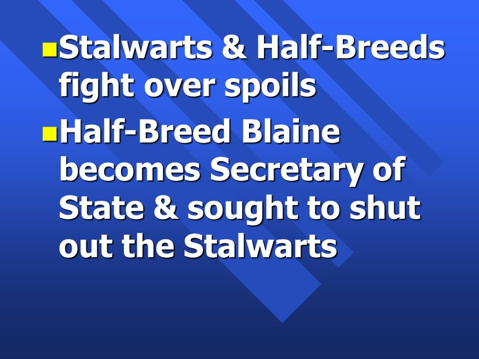n Stalwarts & Half-Breeds fight over spoils n Half-Breed Blaine becomes Secretary of State & sought to shut out the Stalwarts