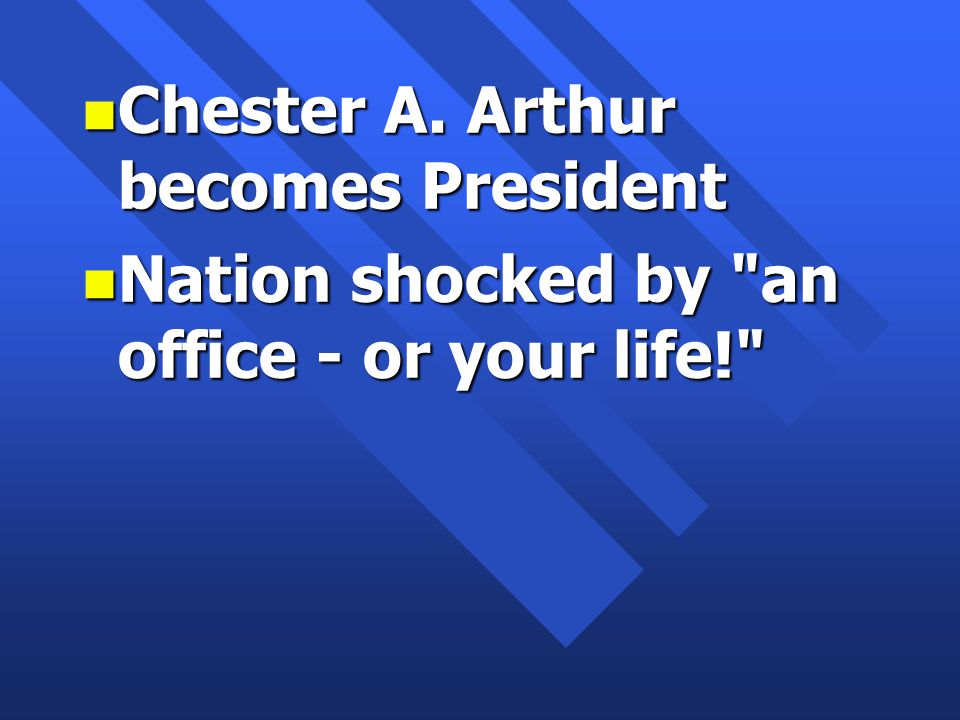 n Chester A. Arthur becomes President n Nation shocked by an office - or your life!