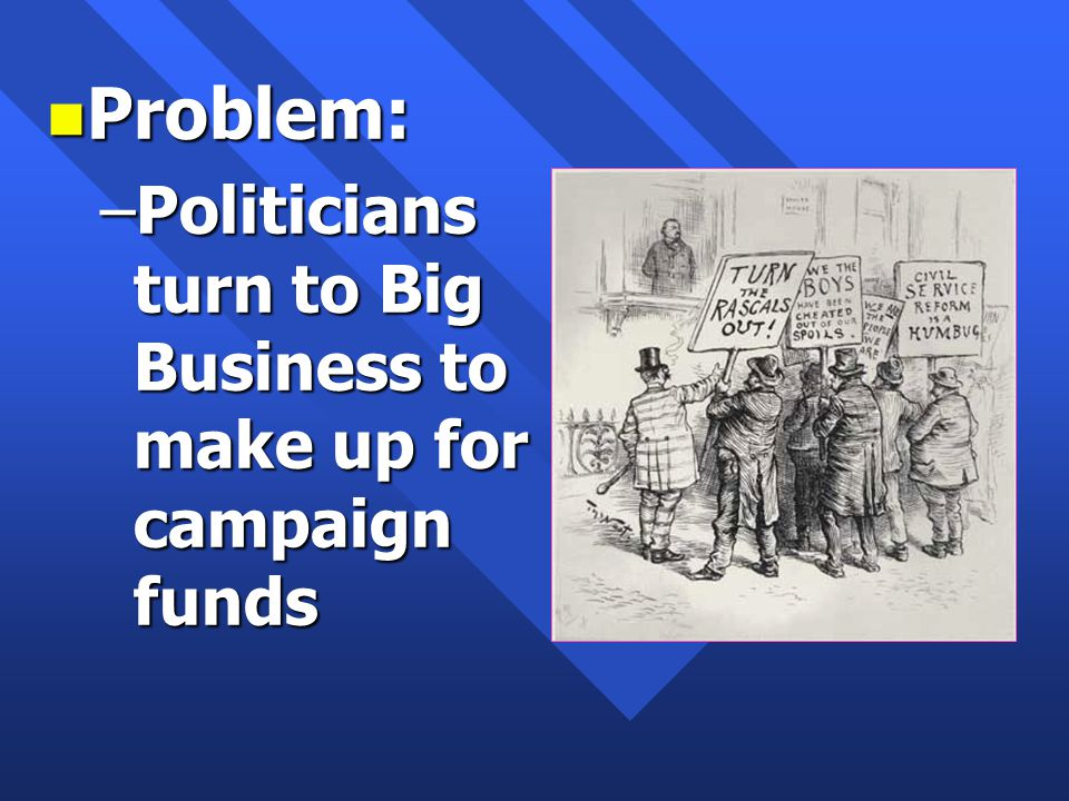 n Problem: –Politicians turn to Big Business to make up for campaign funds