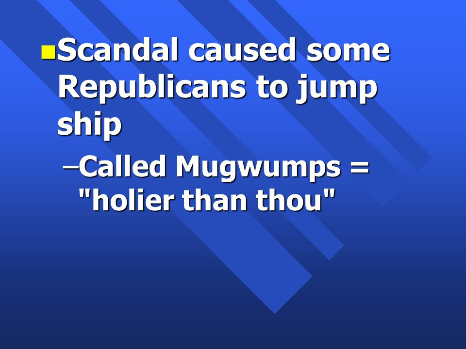 n Scandal caused some Republicans to jump ship –Called Mugwumps = holier than thou
