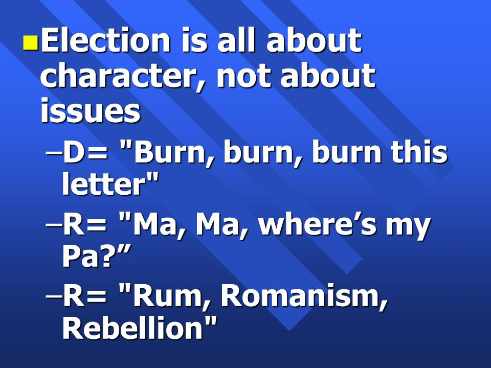 n Election is all about character, not about issues –D= Burn, burn, burn this letter –R= Ma, Ma, where's my Pa –R= Rum, Romanism, Rebellion