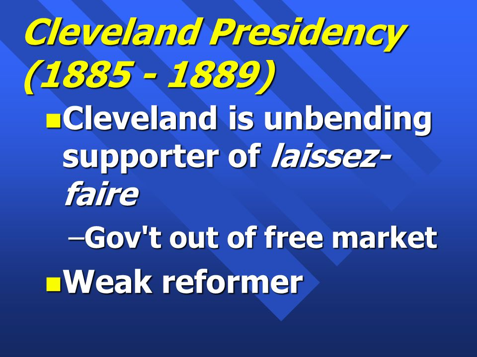 Cleveland Presidency (1885 - 1889) n Cleveland is unbending supporter of laissez- faire –Gov t out of free market n Weak reformer