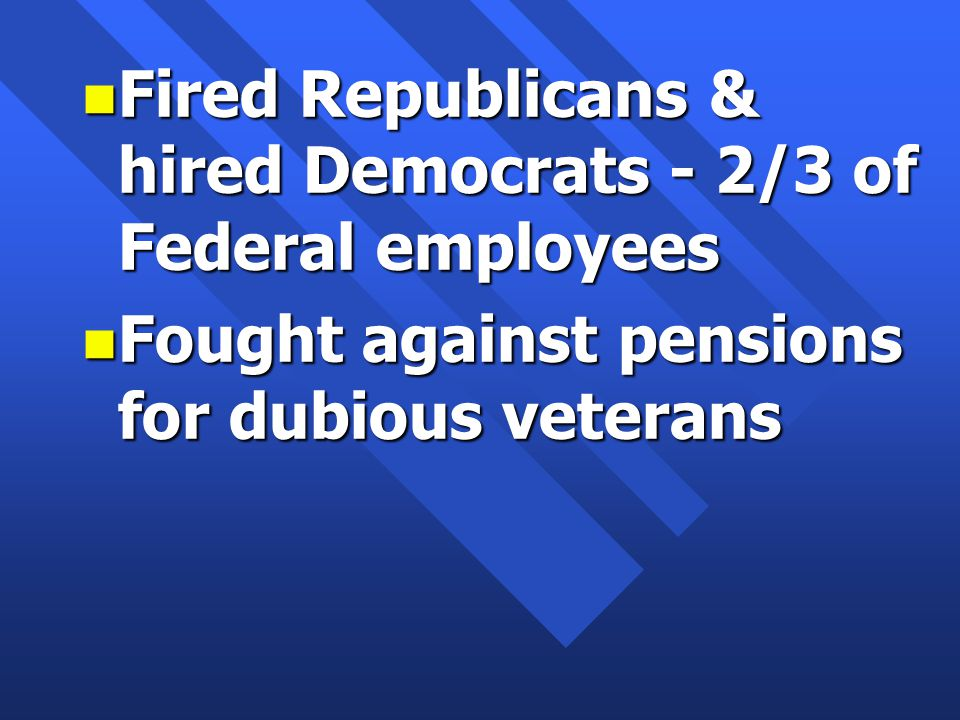 n Fired Republicans & hired Democrats - 2/3 of Federal employees n Fought against pensions for dubious veterans