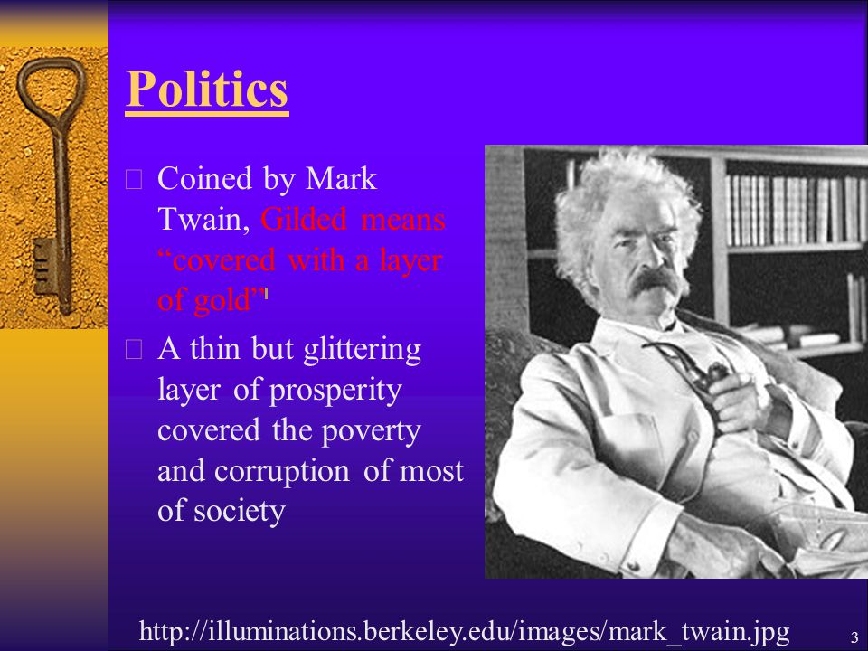 Politics  Coined by Mark Twain, Gilded means covered with a layer of gold  A thin but glittering layer of prosperity covered the poverty and corruption of most of society http://illuminations.berkeley.edu/images/mark_twain.jpg 3