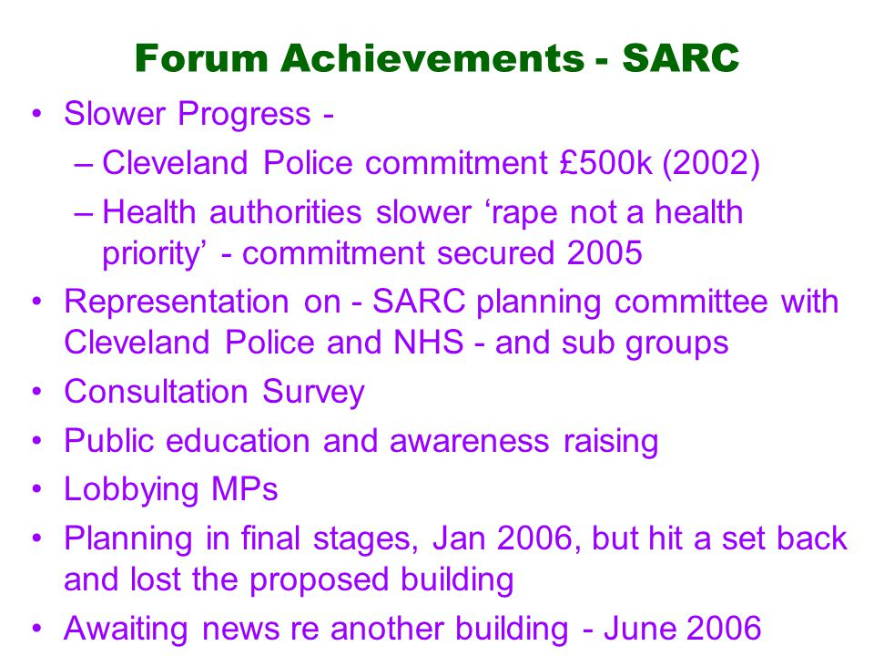 Forum Achievements - SARC Slower Progress - –Cleveland Police commitment £500k (2002) –Health authorities slower 'rape not a health priority' - commitment secured 2005 Representation on - SARC planning committee with Cleveland Police and NHS - and sub groups Consultation Survey Public education and awareness raising Lobbying MPs Planning in final stages, Jan 2006, but hit a set back and lost the proposed building Awaiting news re another building - June 2006