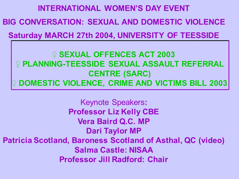 INTERNATIONAL WOMEN'S DAY EVENT BIG CONVERSATION: SEXUAL AND DOMESTIC VIOLENCE Saturday MARCH 27th 2004, UNIVERSITY OF TEESSIDE ♀ SEXUAL OFFENCES ACT 2003 ♀ PLANNING-TEESSIDE SEXUAL ASSAULT REFERRAL CENTRE (SARC) ♀ DOMESTIC VIOLENCE, CRIME AND VICTIMS BILL 2003 Keynote Speakers: Professor Liz Kelly CBE Vera Baird Q.C.