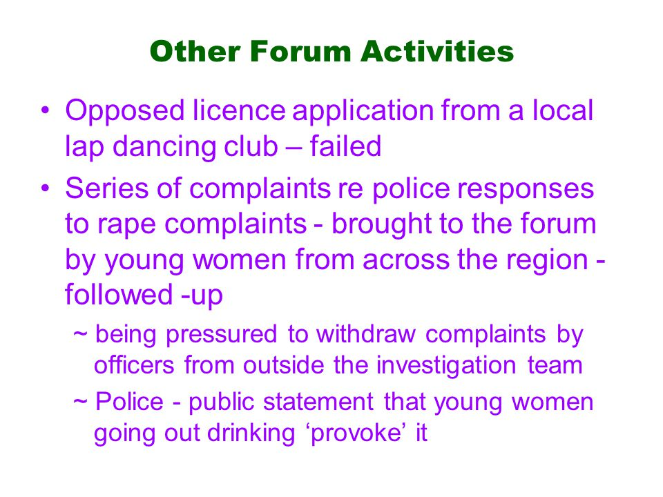 Other Forum Activities Opposed licence application from a local lap dancing club – failed Series of complaints re police responses to rape complaints - brought to the forum by young women from across the region - followed -up ~ being pressured to withdraw complaints by officers from outside the investigation team ~ Police - public statement that young women going out drinking 'provoke' it