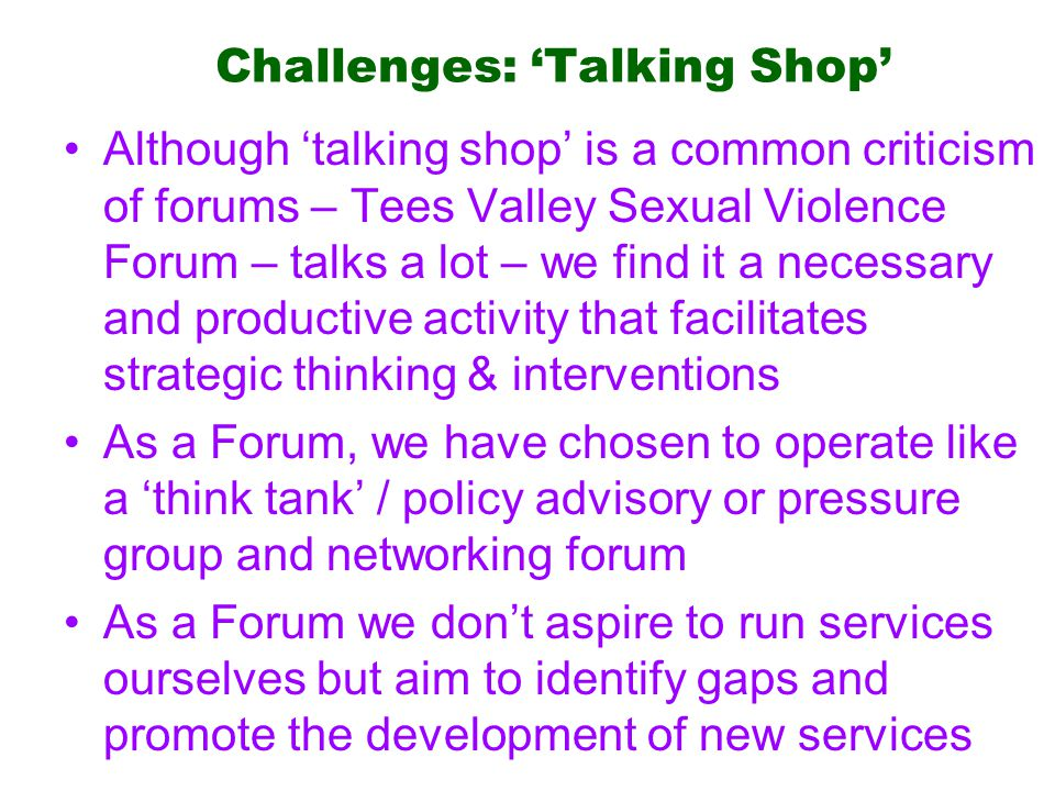 Challenges: 'Talking Shop' Although 'talking shop' is a common criticism of forums – Tees Valley Sexual Violence Forum – talks a lot – we find it a necessary and productive activity that facilitates strategic thinking & interventions As a Forum, we have chosen to operate like a 'think tank' / policy advisory or pressure group and networking forum As a Forum we don't aspire to run services ourselves but aim to identify gaps and promote the development of new services