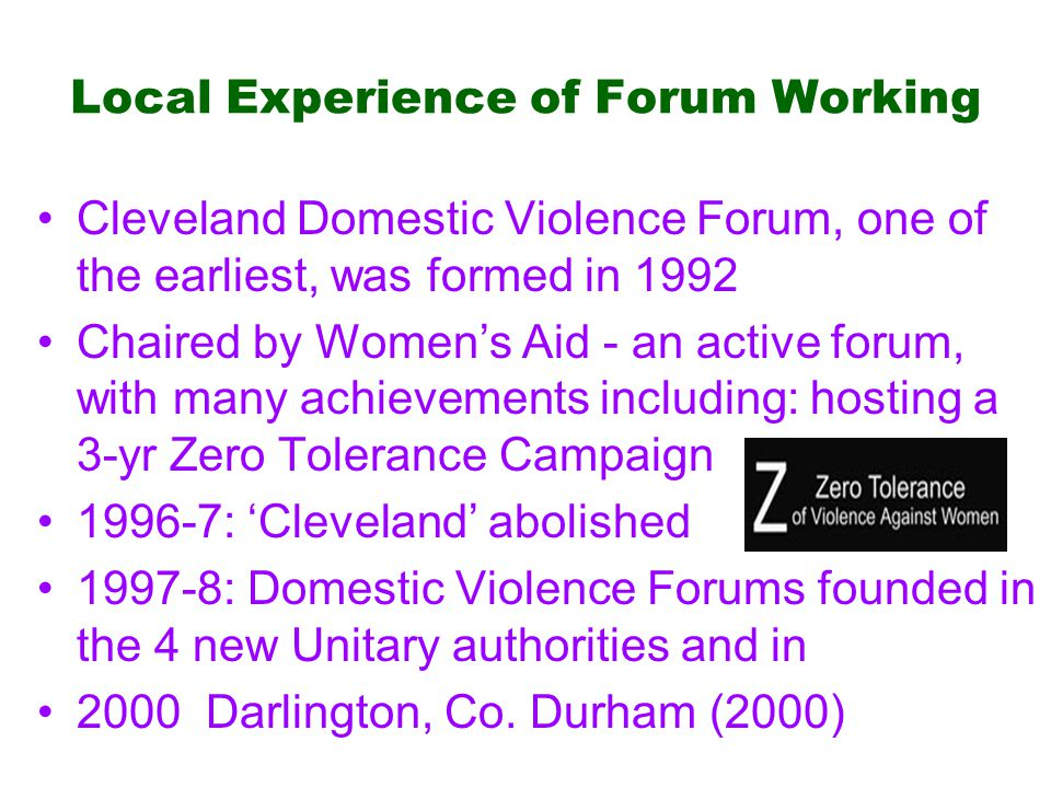 Local Experience of Forum Working Cleveland Domestic Violence Forum, one of the earliest, was formed in 1992 Chaired by Women's Aid - an active forum, with many achievements including: hosting a 3-yr Zero Tolerance Campaign 1996-7: 'Cleveland' abolished 1997-8: Domestic Violence Forums founded in the 4 new Unitary authorities and in 2000 Darlington, Co.