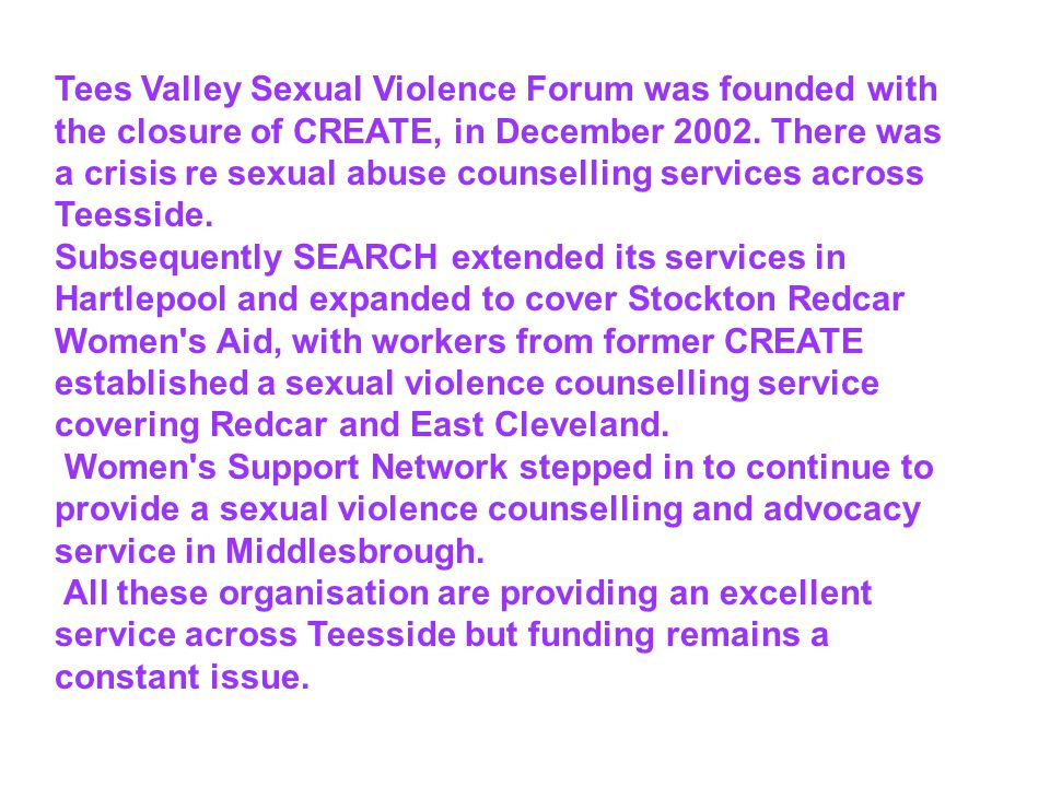 Tees Valley Sexual Violence Forum was founded with the closure of CREATE, in December 2002.