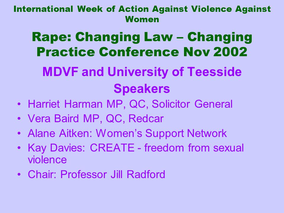 International Week of Action Against Violence Against Women Rape: Changing Law – Changing Practice Conference Nov 2002 MDVF and University of Teesside Speakers Harriet Harman MP, QC, Solicitor General Vera Baird MP, QC, Redcar Alane Aitken: Women's Support Network Kay Davies: CREATE - freedom from sexual violence Chair: Professor Jill Radford