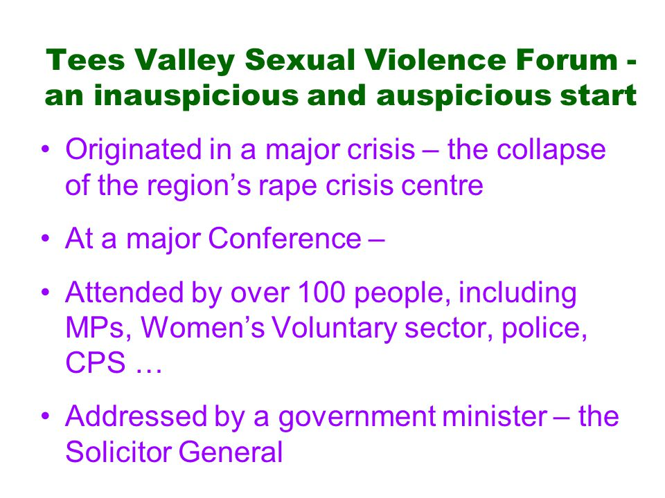 Tees Valley Sexual Violence Forum - an inauspicious and auspicious start Originated in a major crisis – the collapse of the region's rape crisis centre At a major Conference – Attended by over 100 people, including MPs, Women's Voluntary sector, police, CPS … Addressed by a government minister – the Solicitor General