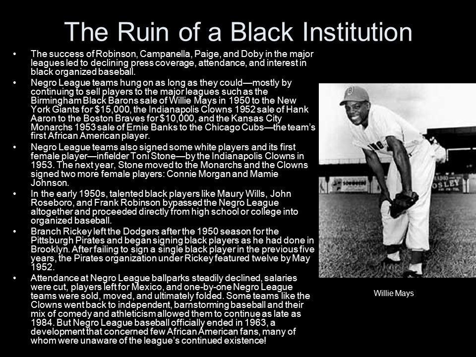 The Ruin of a Black Institution The success of Robinson, Campanella, Paige, and Doby in the major leagues led to declining press coverage, attendance, and interest in black organized baseball.