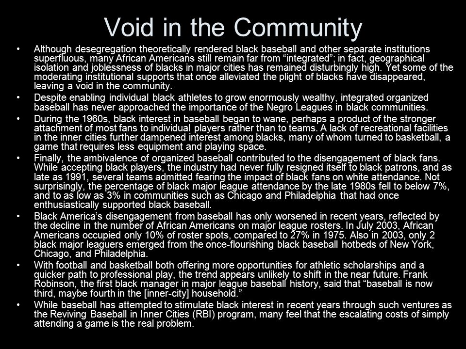 Void in the Community Although desegregation theoretically rendered black baseball and other separate institutions superfluous, many African Americans still remain far from integrated ; in fact, geographical isolation and joblessness of blacks in major cities has remained disturbingly high.