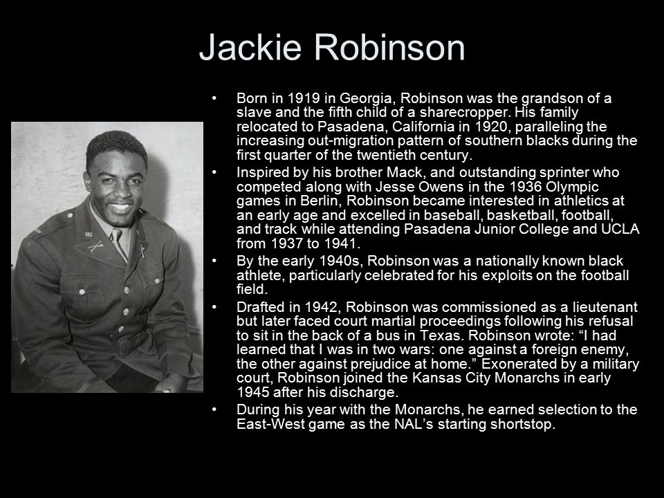 Jackie Robinson Born in 1919 in Georgia, Robinson was the grandson of a slave and the fifth child of a sharecropper.