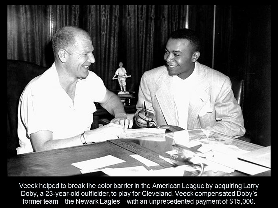 Veeck helped to break the color barrier in the American League by acquiring Larry Doby, a 23-year-old outfielder, to play for Cleveland.