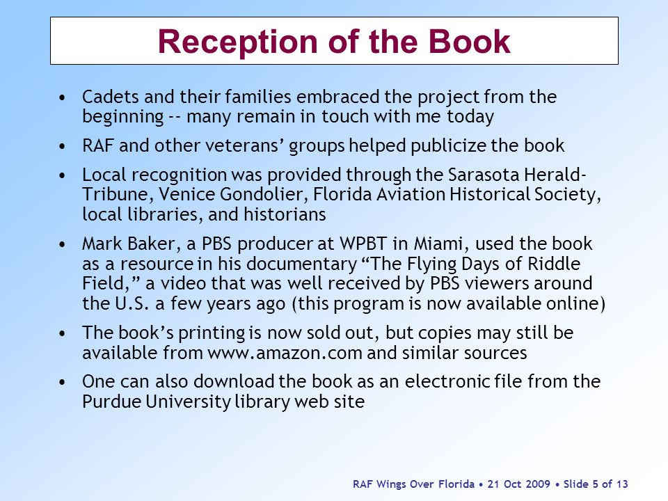 RAF Wings Over Florida 21 Oct 2009 Slide 5 of 13 Reception of the Book Cadets and their families embraced the project from the beginning -- many remain in touch with me today RAF and other veterans' groups helped publicize the book Local recognition was provided through the Sarasota Herald- Tribune, Venice Gondolier, Florida Aviation Historical Society, local libraries, and historians Mark Baker, a PBS producer at WPBT in Miami, used the book as a resource in his documentary The Flying Days of Riddle Field, a video that was well received by PBS viewers around the U.S.