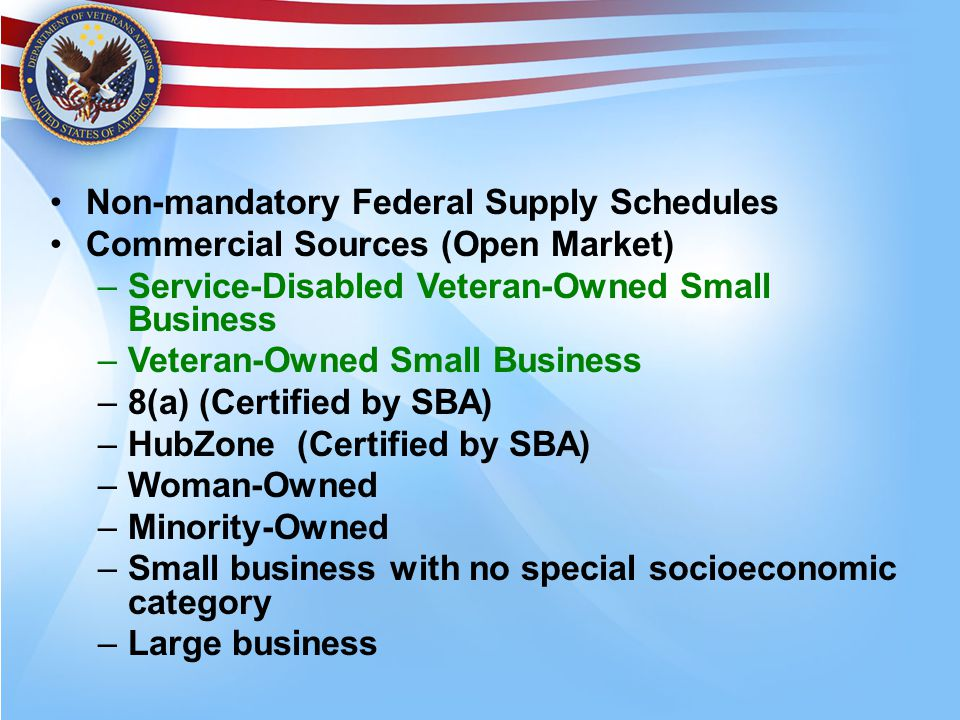 Non-mandatory Federal Supply Schedules Commercial Sources (Open Market) –Service-Disabled Veteran-Owned Small Business –Veteran-Owned Small Business –8(a) (Certified by SBA) –HubZone (Certified by SBA) –Woman-Owned –Minority-Owned –Small business with no special socioeconomic category –Large business