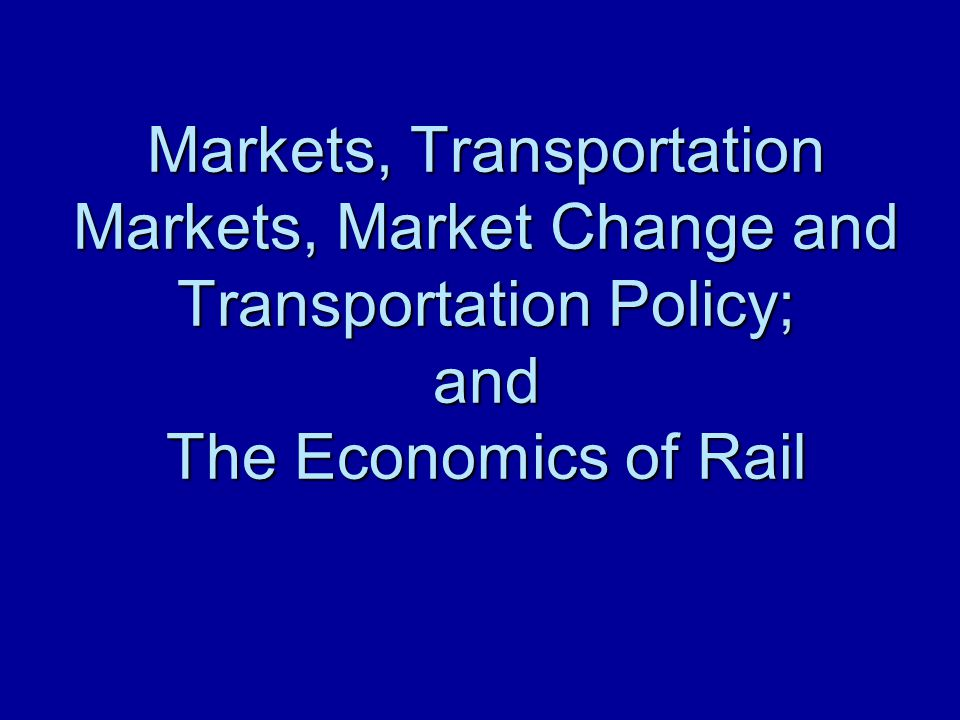 Markets, Transportation Markets, Market Change and Transportation Policy; and The Economics of Rail
