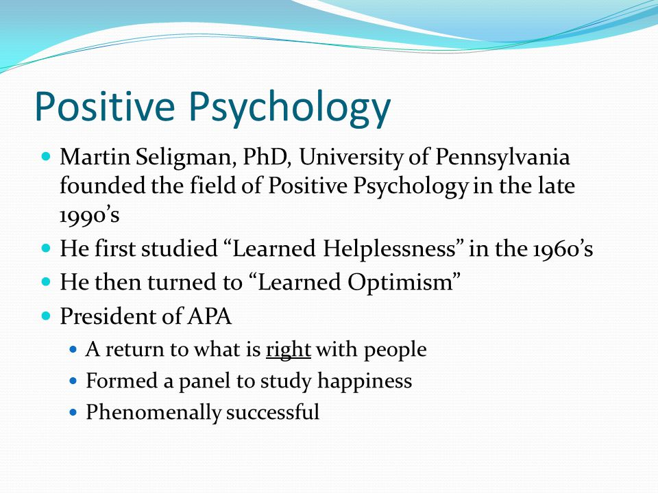 Positive Psychology Martin Seligman, PhD, University of Pennsylvania founded the field of Positive Psychology in the late 1990's He first studied Learned Helplessness in the 1960's He then turned to Learned Optimism President of APA A return to what is right with people Formed a panel to study happiness Phenomenally successful