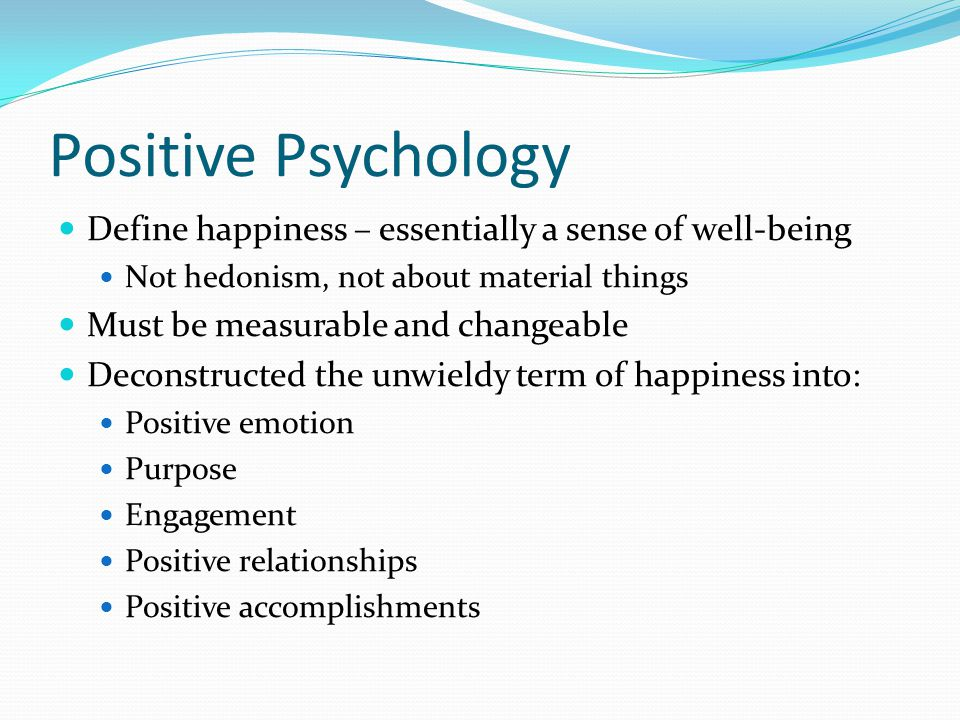 Positive Psychology Define happiness – essentially a sense of well-being Not hedonism, not about material things Must be measurable and changeable Dec