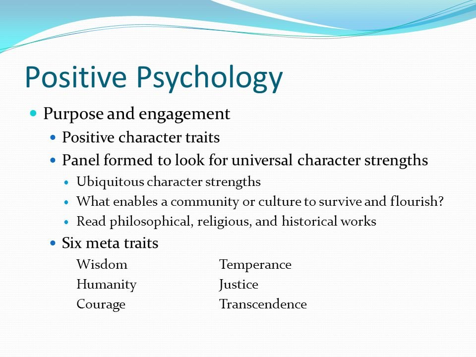 Positive Psychology Purpose and engagement Positive character traits Panel formed to look for universal character strengths Ubiquitous character stren