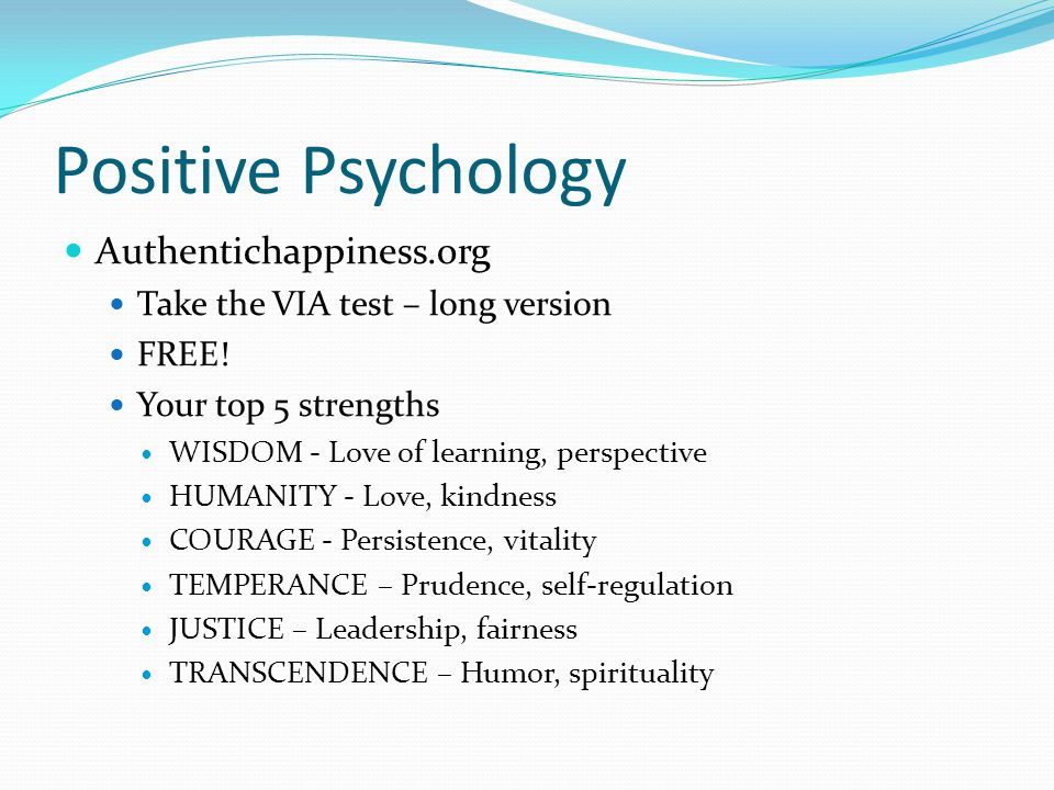 Positive Psychology Authentichappiness.org Take the VIA test – long version FREE! Your top 5 strengths WISDOM - Love of learning, perspective HUMANITY