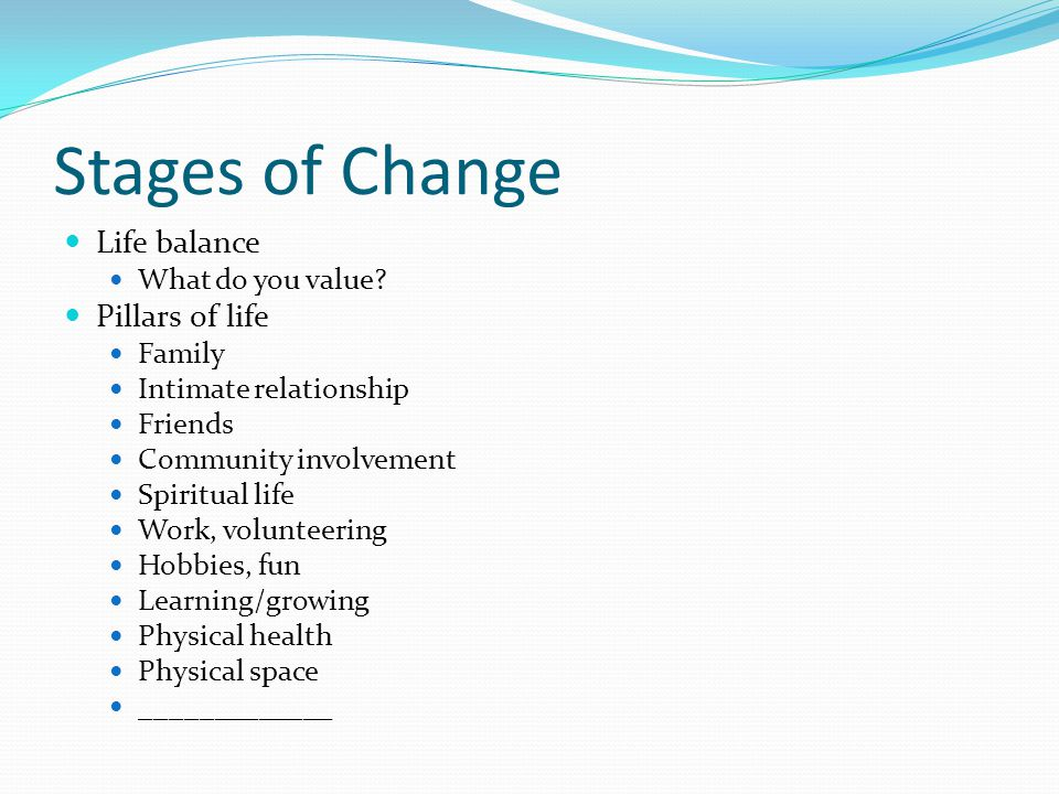 Stages of Change Life balance What do you value? Pillars of life Family Intimate relationship Friends Community involvement Spiritual life Work, volun