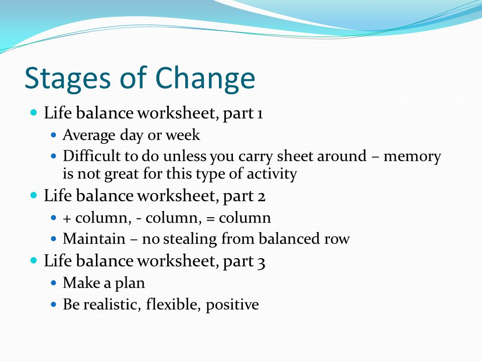 Stages of Change Life balance worksheet, part 1 Average day or week Difficult to do unless you carry sheet around – memory is not great for this type of activity Life balance worksheet, part 2 + column, - column, = column Maintain – no stealing from balanced row Life balance worksheet, part 3 Make a plan Be realistic, flexible, positive