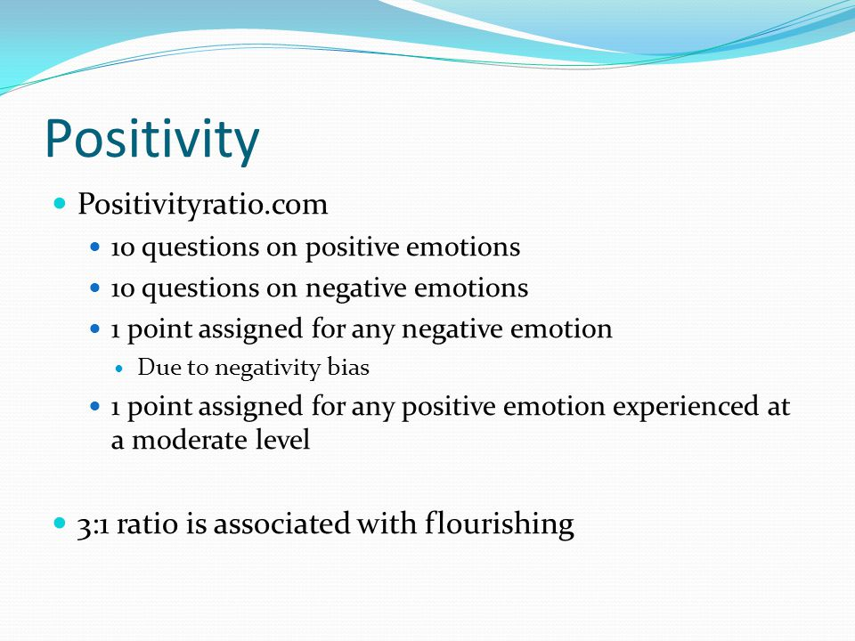 Positivity Positivityratio.com 10 questions on positive emotions 10 questions on negative emotions 1 point assigned for any negative emotion Due to ne