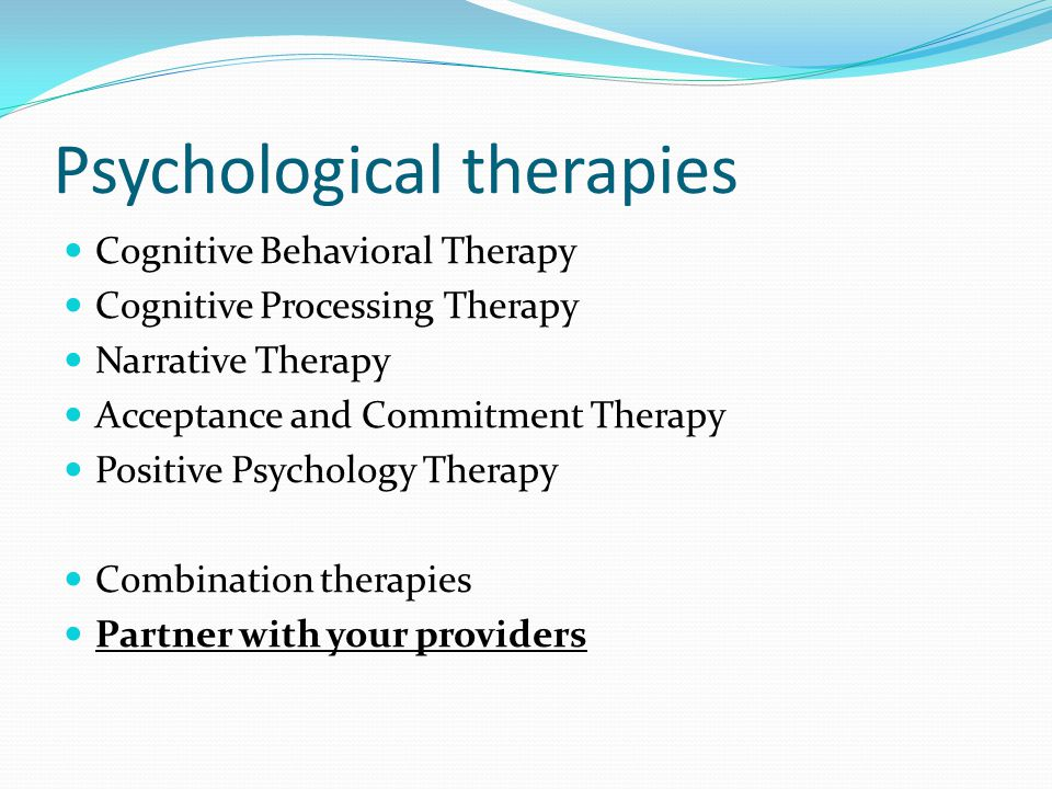 Psychological therapies Cognitive Behavioral Therapy Cognitive Processing Therapy Narrative Therapy Acceptance and Commitment Therapy Positive Psychology Therapy Combination therapies Partner with your providers
