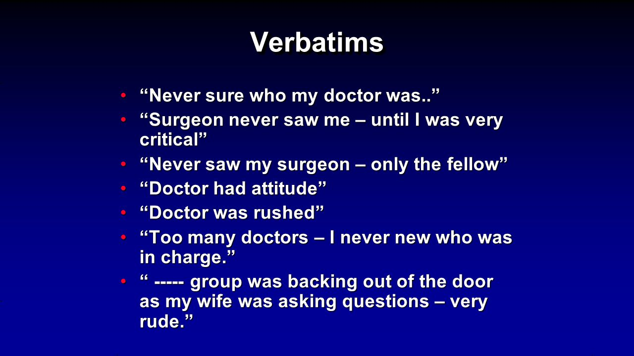 VerbatimsVerbatims Never sure who my doctor was.. Never sure who my doctor was.. Surgeon never saw me – until I was very critical Surgeon never saw me – until I was very critical Never saw my surgeon – only the fellow Never saw my surgeon – only the fellow Doctor had attitude Doctor had attitude Doctor was rushed Doctor was rushed Too many doctors – I never new who was in charge. Too many doctors – I never new who was in charge. ----- group was backing out of the door as my wife was asking questions – very rude. ----- group was backing out of the door as my wife was asking questions – very rude.
