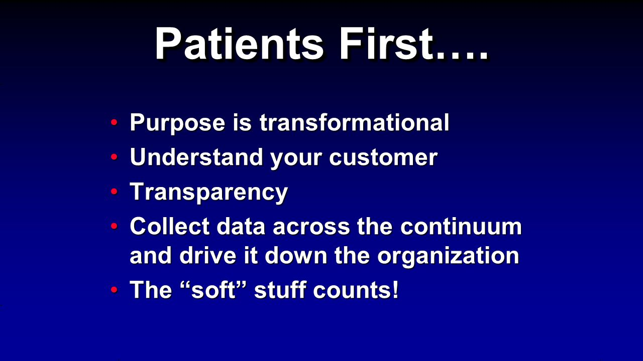 Purpose is transformationalPurpose is transformational Understand your customerUnderstand your customer TransparencyTransparency Collect data across the continuum and drive it down the organizationCollect data across the continuum and drive it down the organization The soft stuff counts!The soft stuff counts.