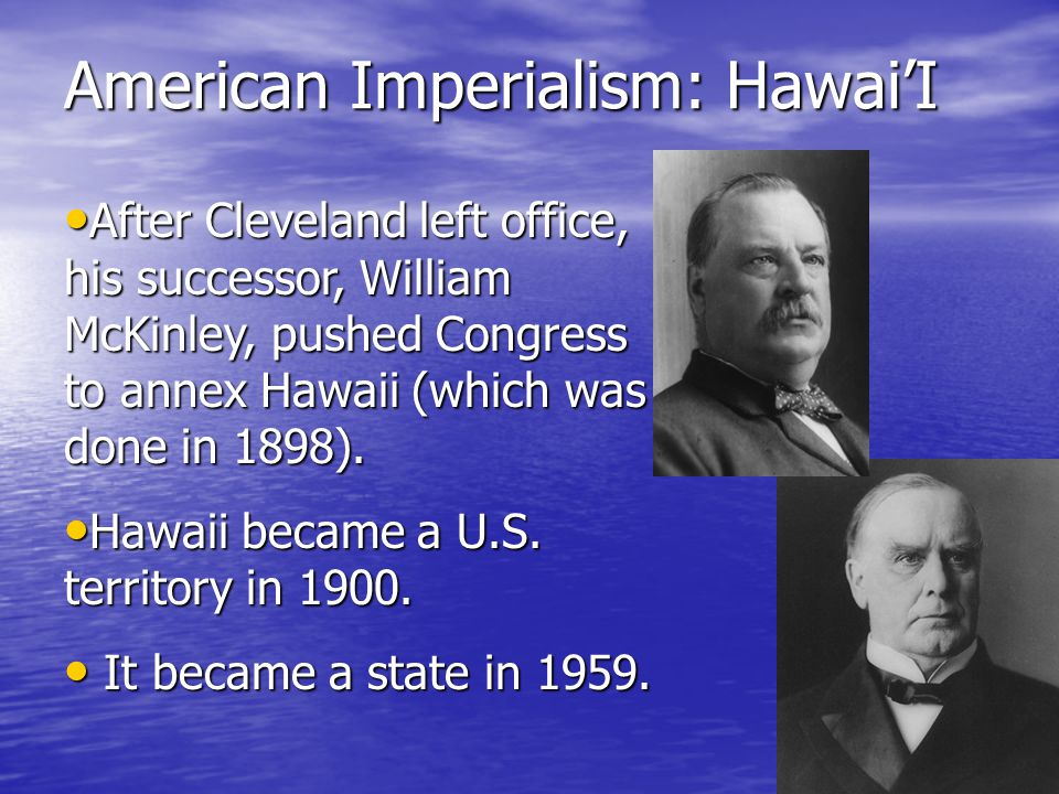 American Imperialism: Hawai'i The American Ambassador called for the Marines, who deposed the Queen in the Hawaiian Revolution of 1893.