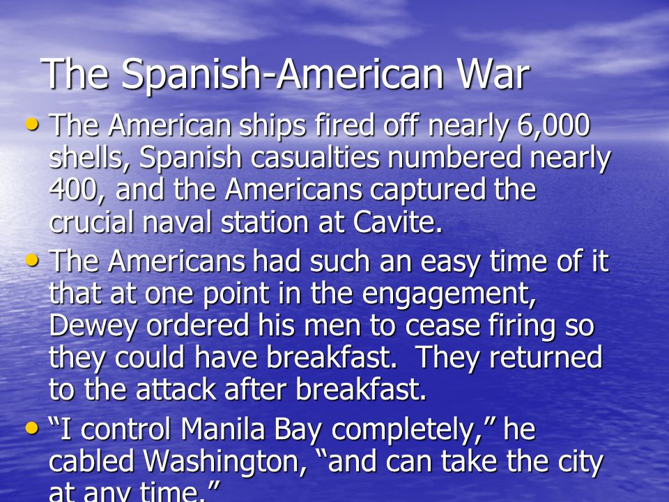 The Spanish-American War In a four-hour engagement, without losing a ship or a man (except for an engineer who died of heat exhaustion), Dewey's fleet destroyed the Spanish Pacific fleet of 10 ships in Manila Bay.