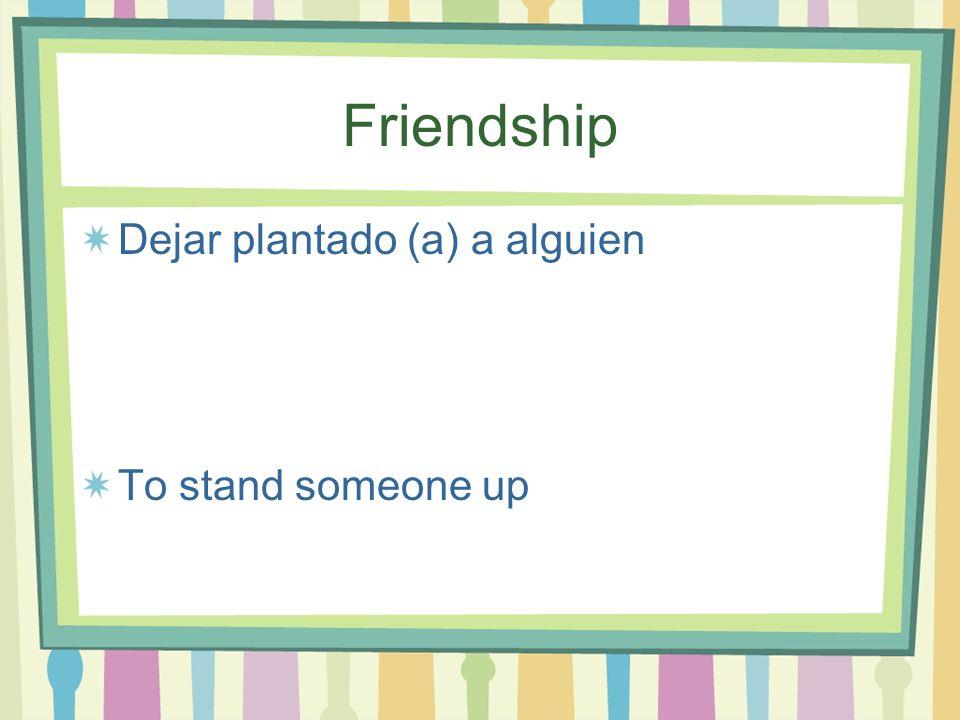 Friendship Dejar plantado (a) a alguien To stand someone up