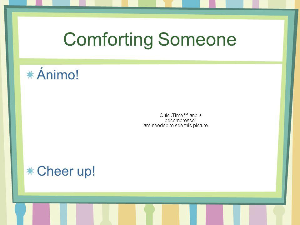 Comforting Someone Ánimo! Cheer up!