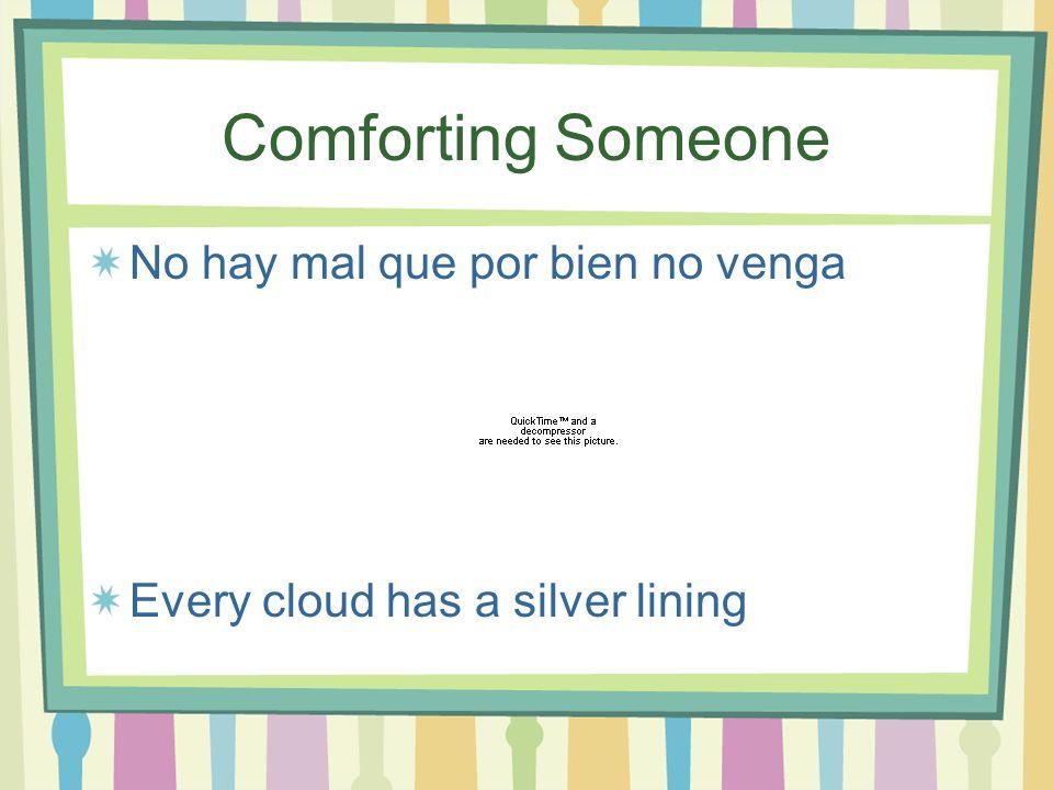 Comforting Someone No hay mal que por bien no venga Every cloud has a silver lining