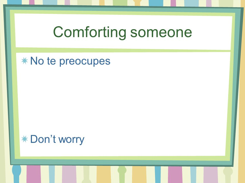 Comforting someone No te preocupes Don't worry