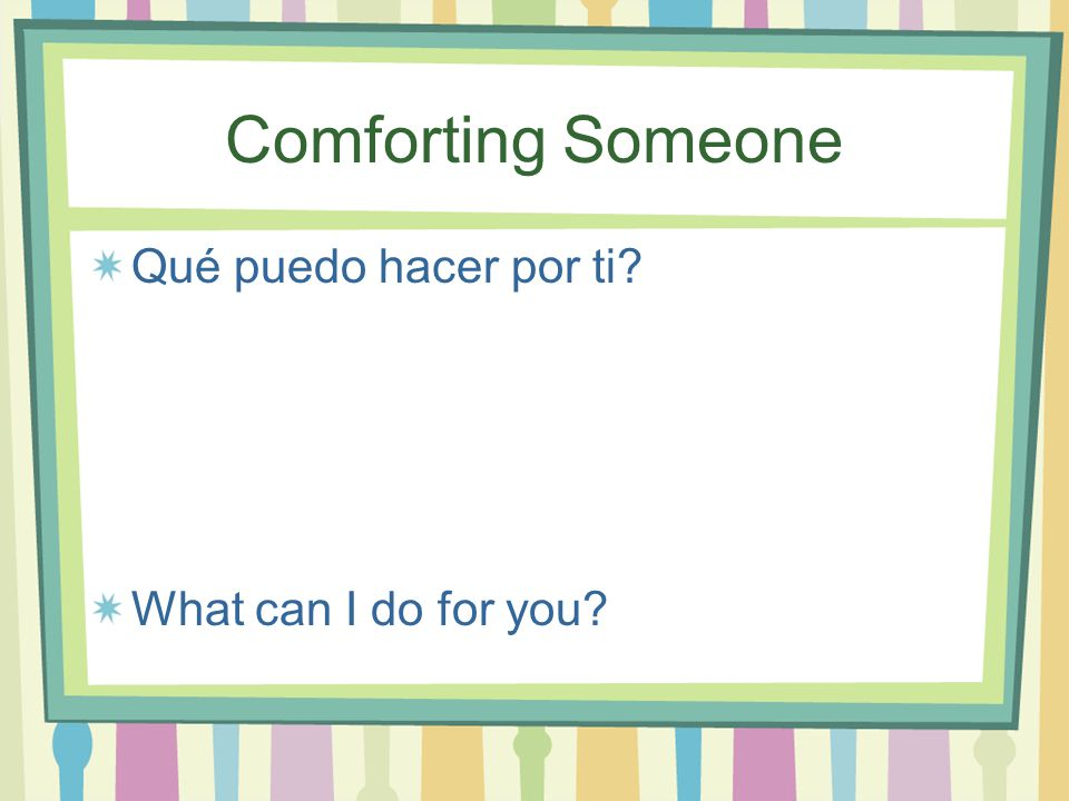 Comforting Someone Qué puedo hacer por ti What can I do for you