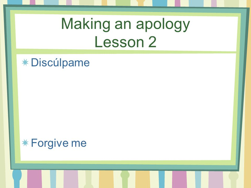Making an apology Lesson 2 Discúlpame Forgive me