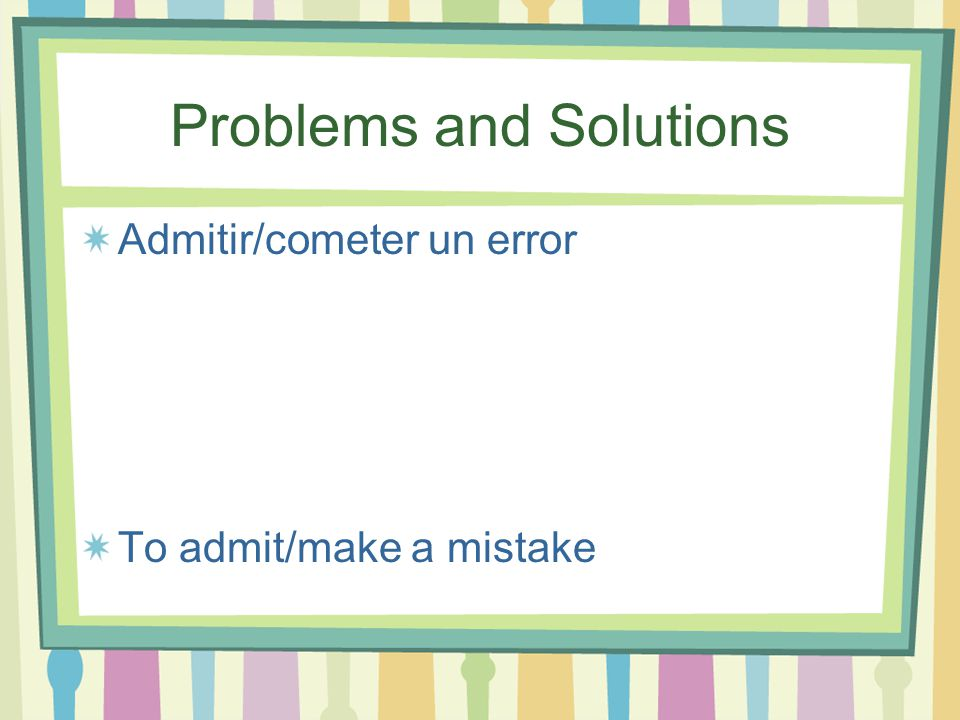Problems and Solutions Admitir/cometer un error To admit/make a mistake