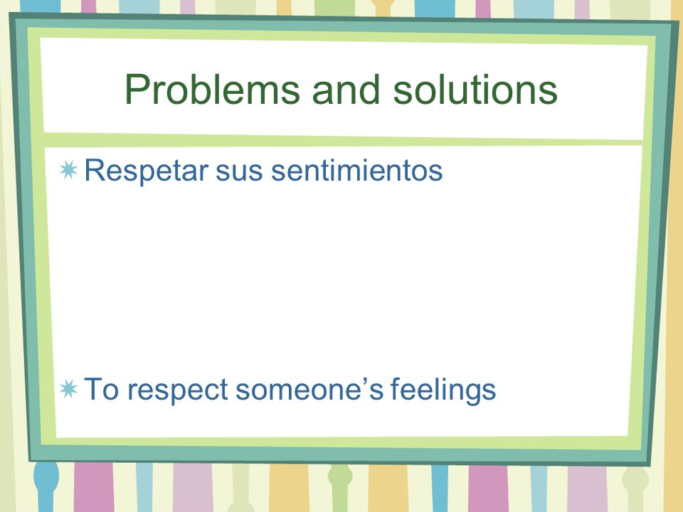 Problems and solutions Respetar sus sentimientos To respect someone's feelings