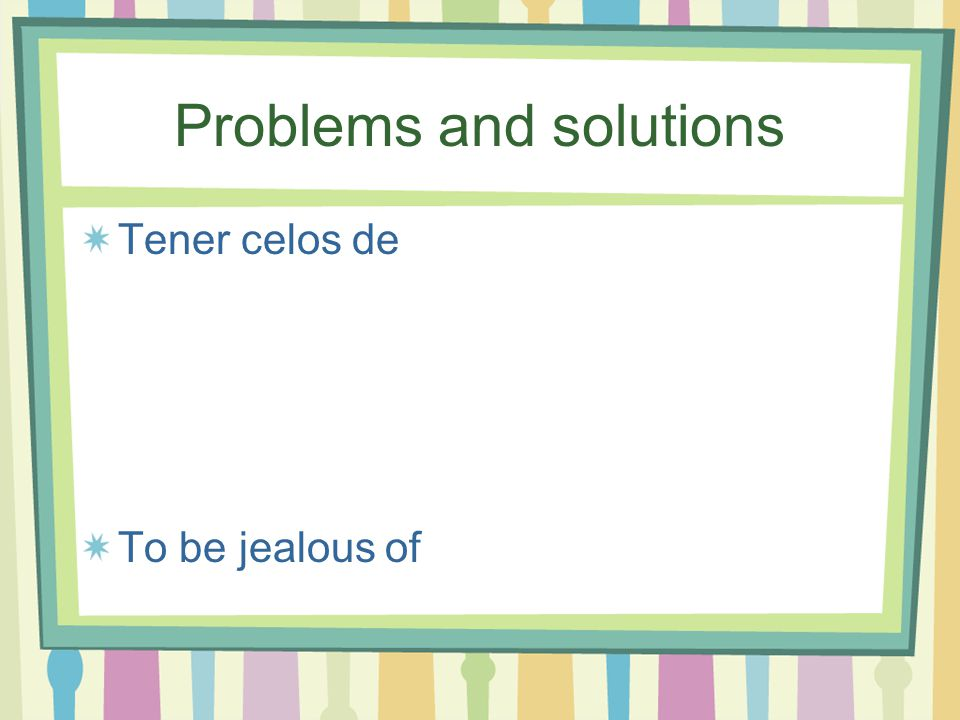 Problems and solutions Tener celos de To be jealous of