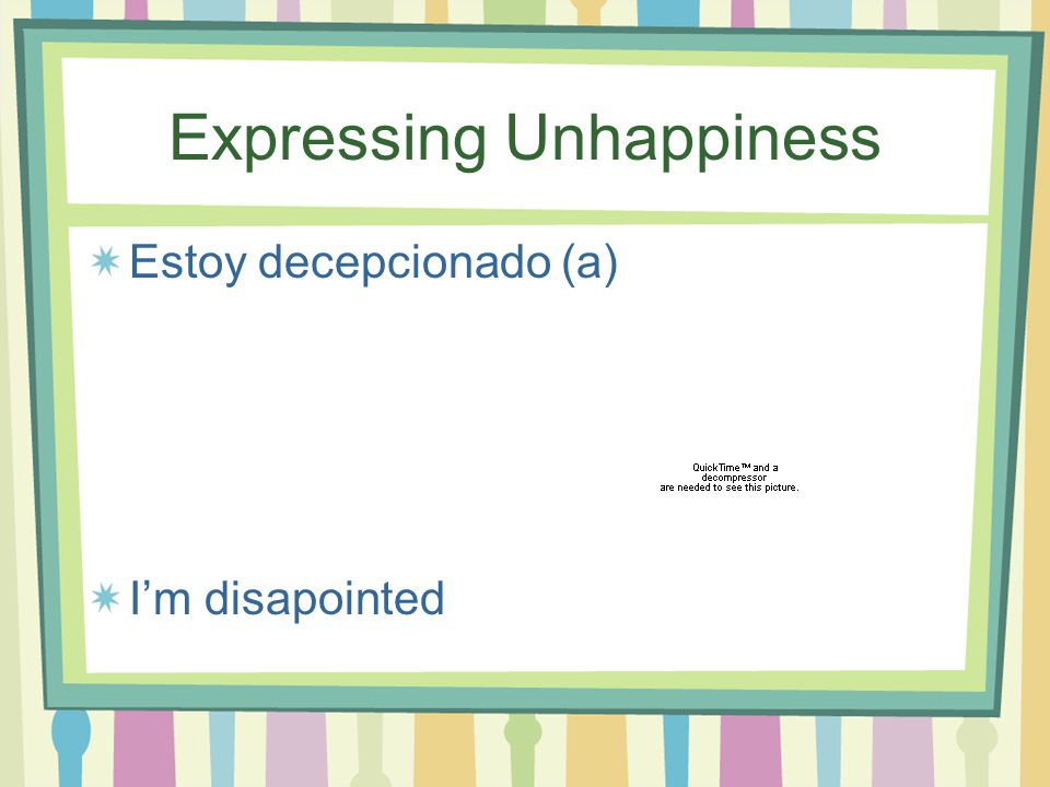 Expressing Unhappiness Estoy decepcionado (a) I'm disapointed