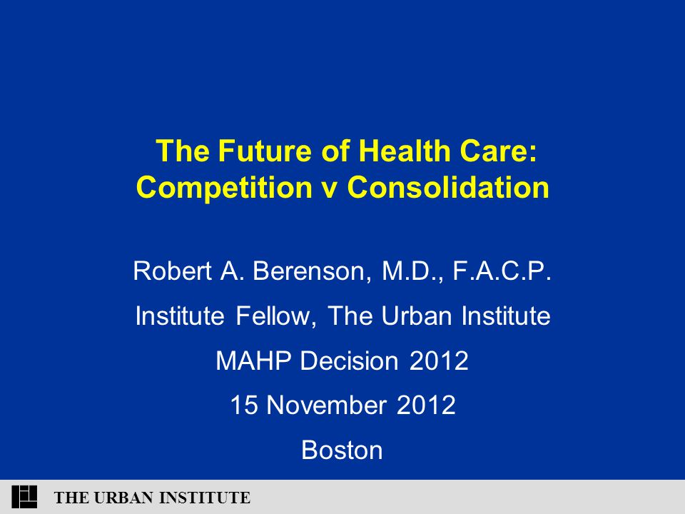 THE URBAN INSTITUTE The Future of Health Care: Competition v Consolidation Robert A.