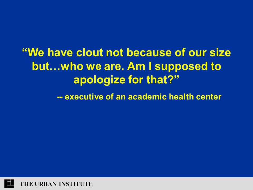 """THE URBAN INSTITUTE """"We have clout not because of our size but…who we are. Am I supposed to apologize for that?"""" -- executive of an academic health ce"""