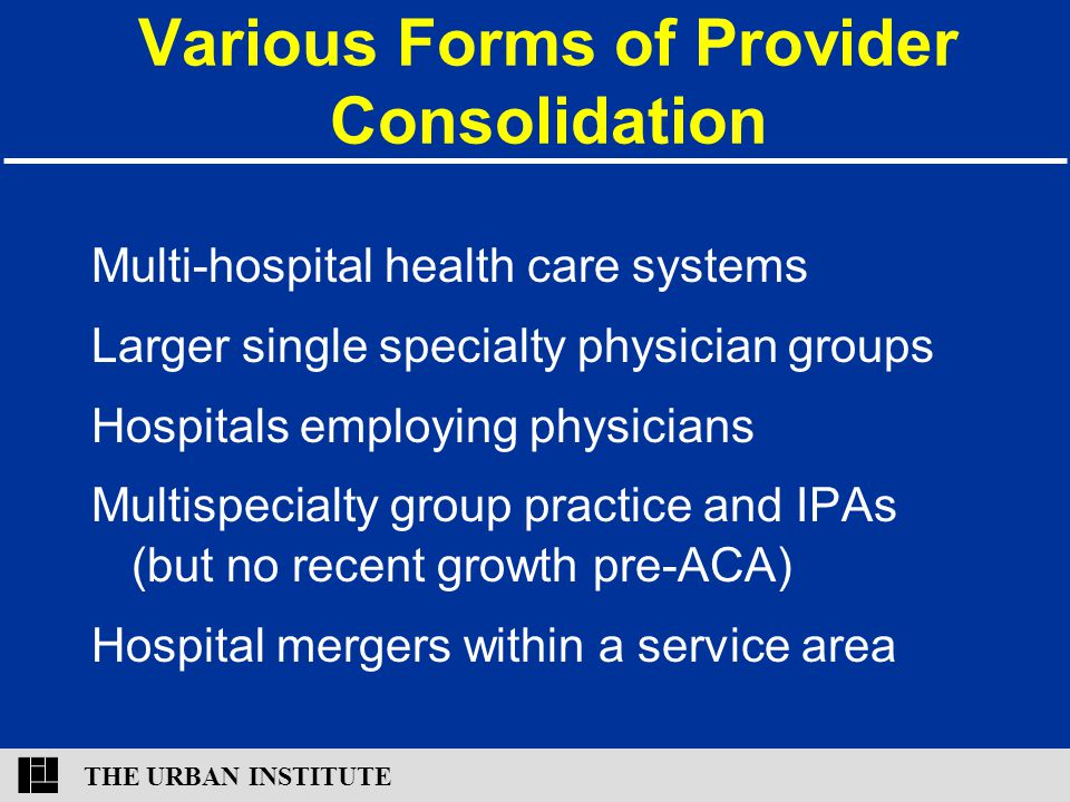 THE URBAN INSTITUTE Various Forms of Provider Consolidation Multi-hospital health care systems Larger single specialty physician groups Hospitals empl