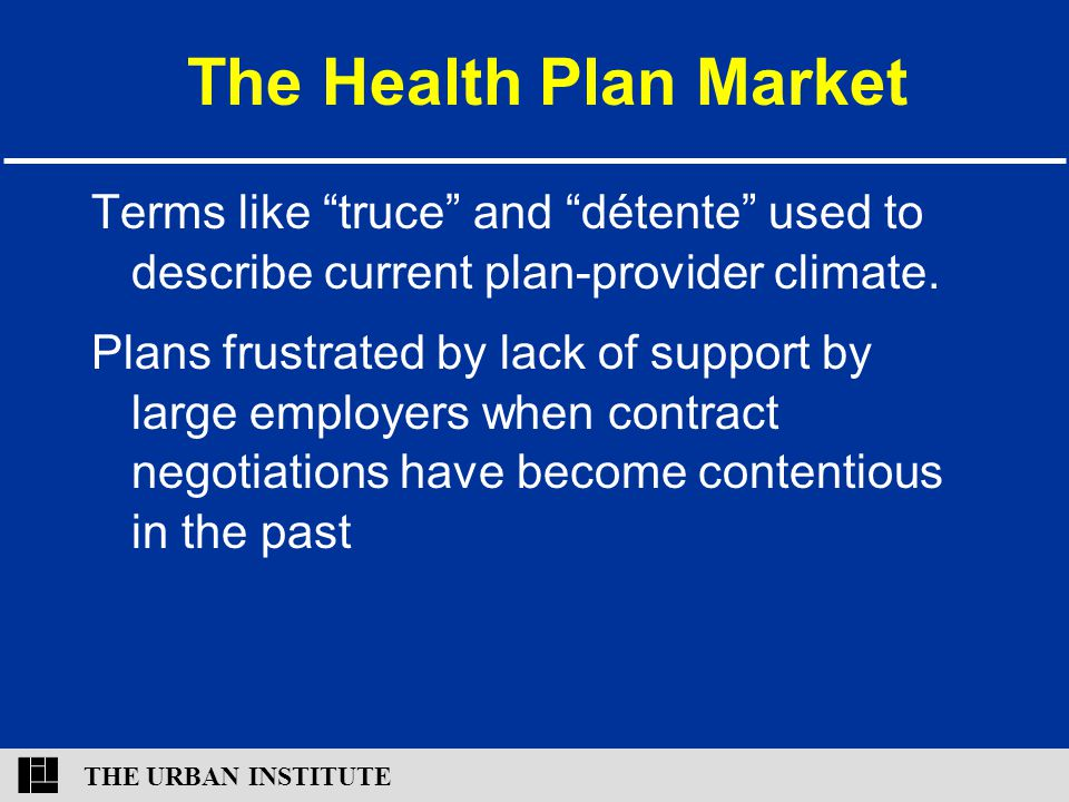 """THE URBAN INSTITUTE The Health Plan Market Terms like """"truce"""" and """"détente"""" used to describe current plan-provider climate. Plans frustrated by lack o"""